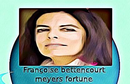 Françoise bettencourt meyers fortune